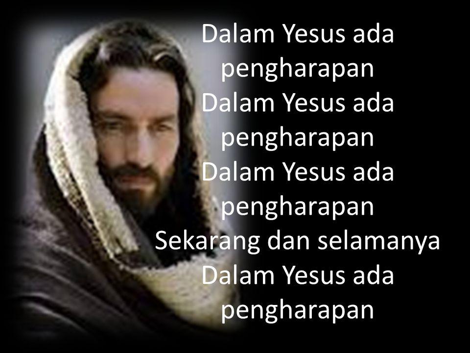 Dalam Yesus ada pengharapan Dalam Yesus ada pengharapan Dalam Yesus ada pengharapan Sekarang dan selamanya Dalam Yesus ada pengharapan