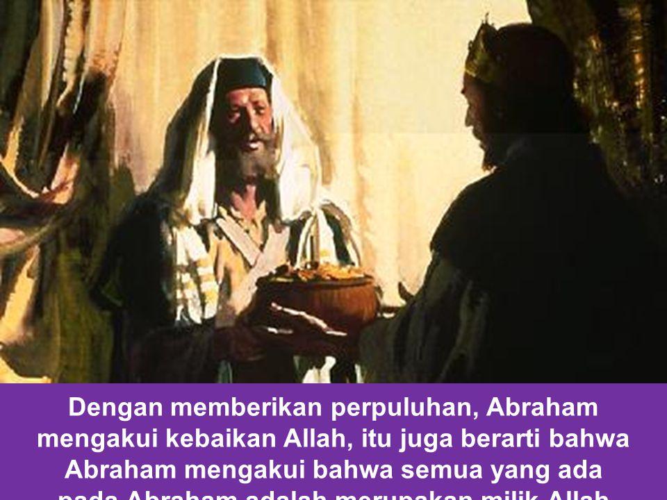 Dengan memberikan perpuluhan, Abraham mengakui kebaikan Allah, itu juga berarti bahwa Abraham mengakui bahwa semua yang ada pada Abraham adalah merupakan milik Allah