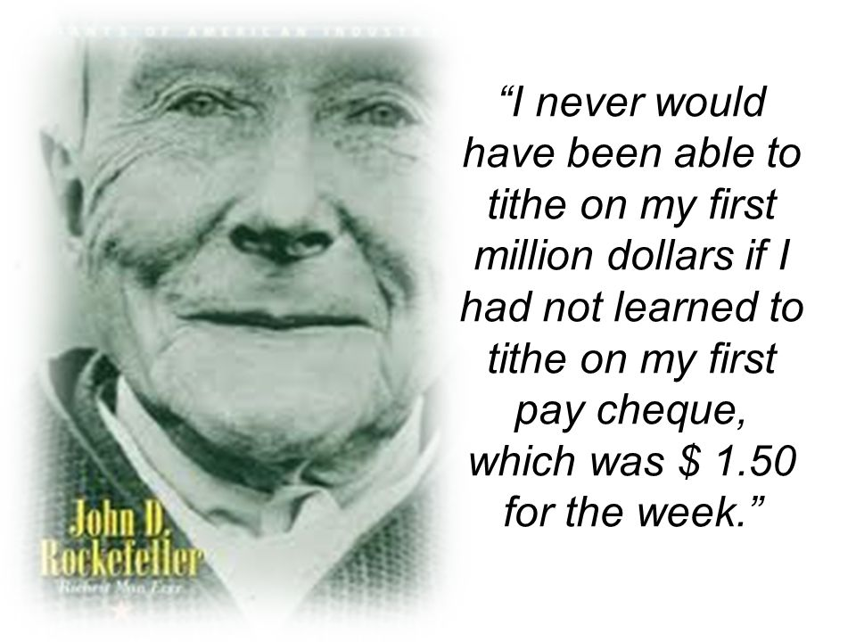 I never would have been able to tithe on my first million dollars if I had not learned to tithe on my first pay cheque, which was $ 1.50 for the week.