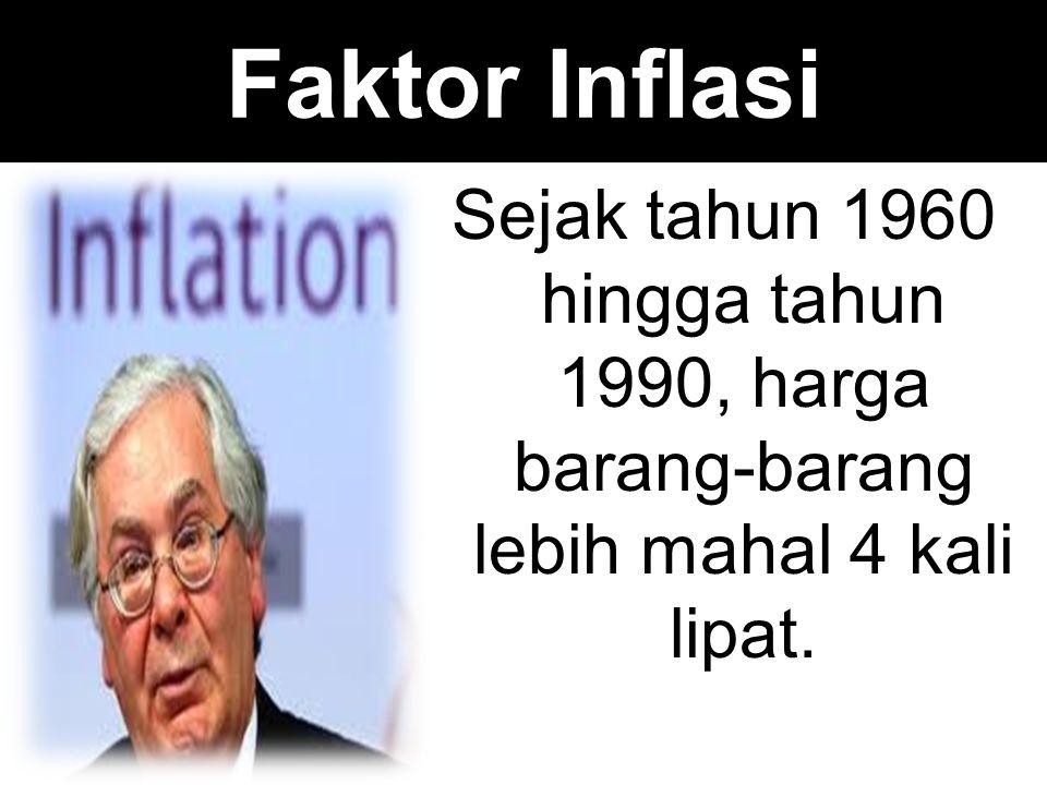 Faktor Inflasi Sejak tahun 1960 hingga tahun 1990, harga barang-barang lebih mahal 4 kali lipat.
