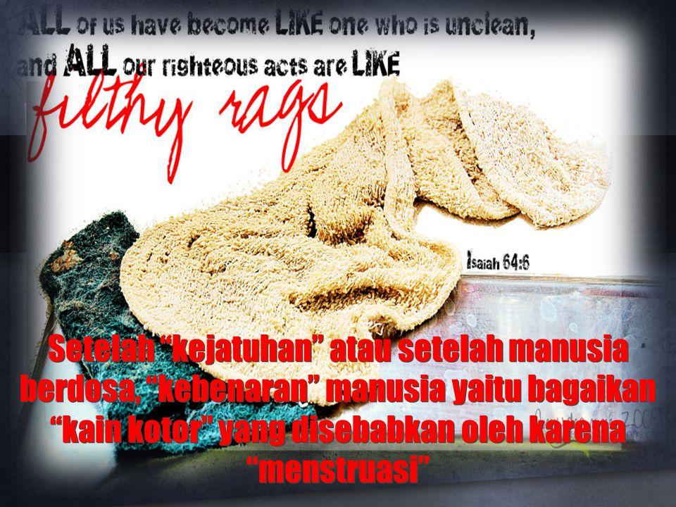 Setelah kejatuhan atau setelah manusia berdosa, kebenaran manusia yaitu bagaikan kain kotor yang disebabkan oleh karena menstruasi