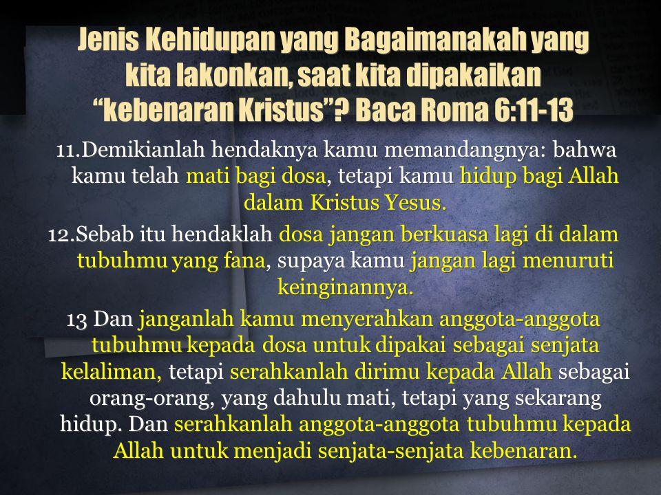 Jenis Kehidupan yang Bagaimanakah yang kita lakonkan, saat kita dipakaikan kebenaran Kristus Baca Roma 6:11-13