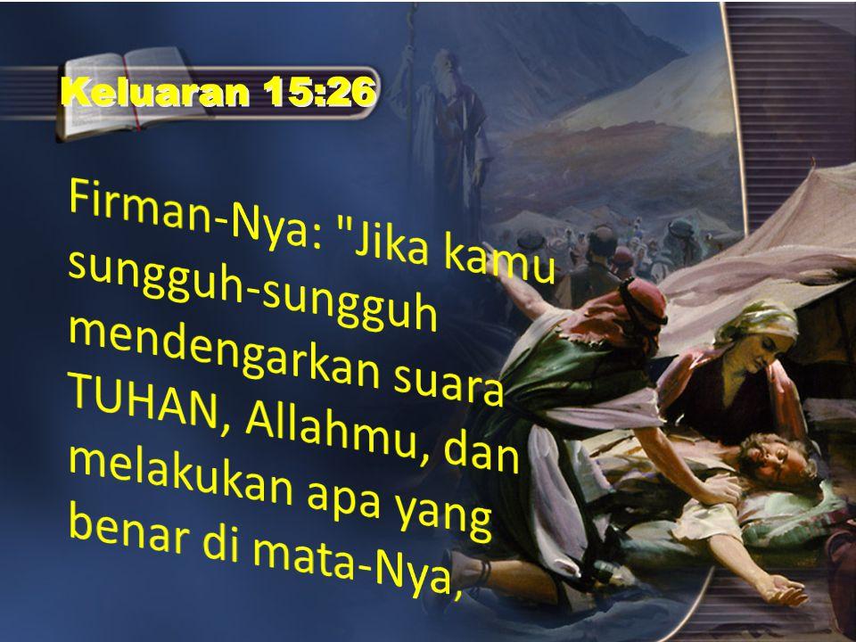 Keluaran 15:26 Firman-Nya: Jika kamu sungguh-sungguh mendengarkan suara TUHAN, Allahmu, dan melakukan apa yang benar di mata-Nya,