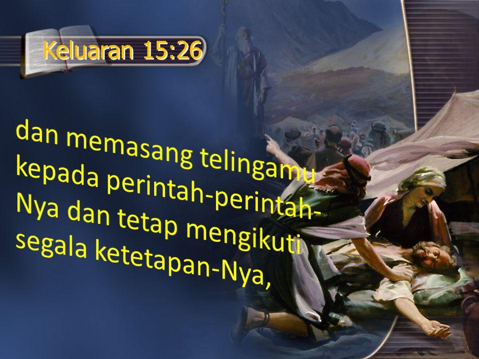 Keluaran 15:26 dan memasang telingamu kepada perintah-perintah-Nya dan tetap mengikuti segala ketetapan-Nya,