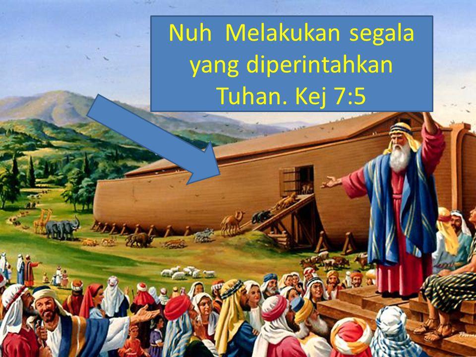 Nuh Melakukan segala yang diperintahkan Tuhan. Kej 7:5