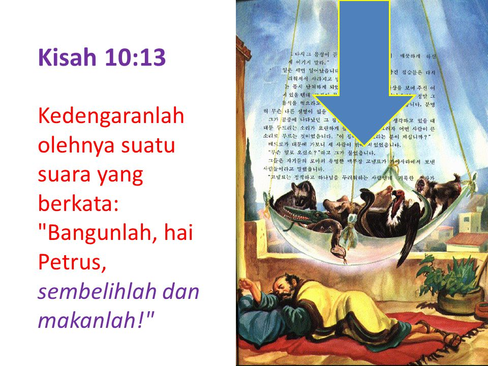 Kisah 10:13 Kedengaranlah olehnya suatu suara yang berkata: Bangunlah, hai Petrus, sembelihlah dan makanlah!