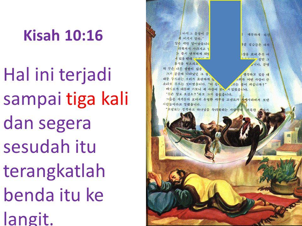 Kisah 10:16 Hal ini terjadi sampai tiga kali dan segera sesudah itu terangkatlah benda itu ke langit.