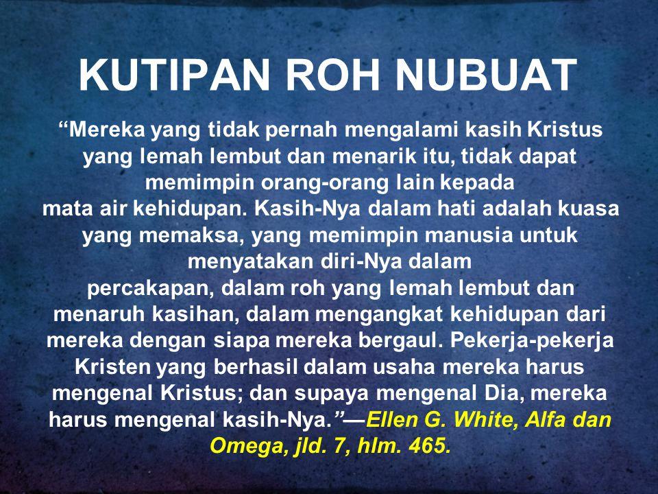 KUTIPAN ROH NUBUAT Mereka yang tidak pernah mengalami kasih Kristus yang lemah lembut dan menarik itu, tidak dapat memimpin orang-orang lain kepada.