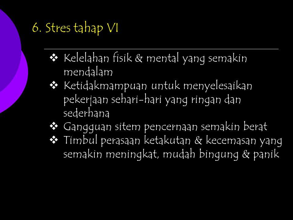 6. Stres tahap VI Kelelahan fisik & mental yang semakin mendalam
