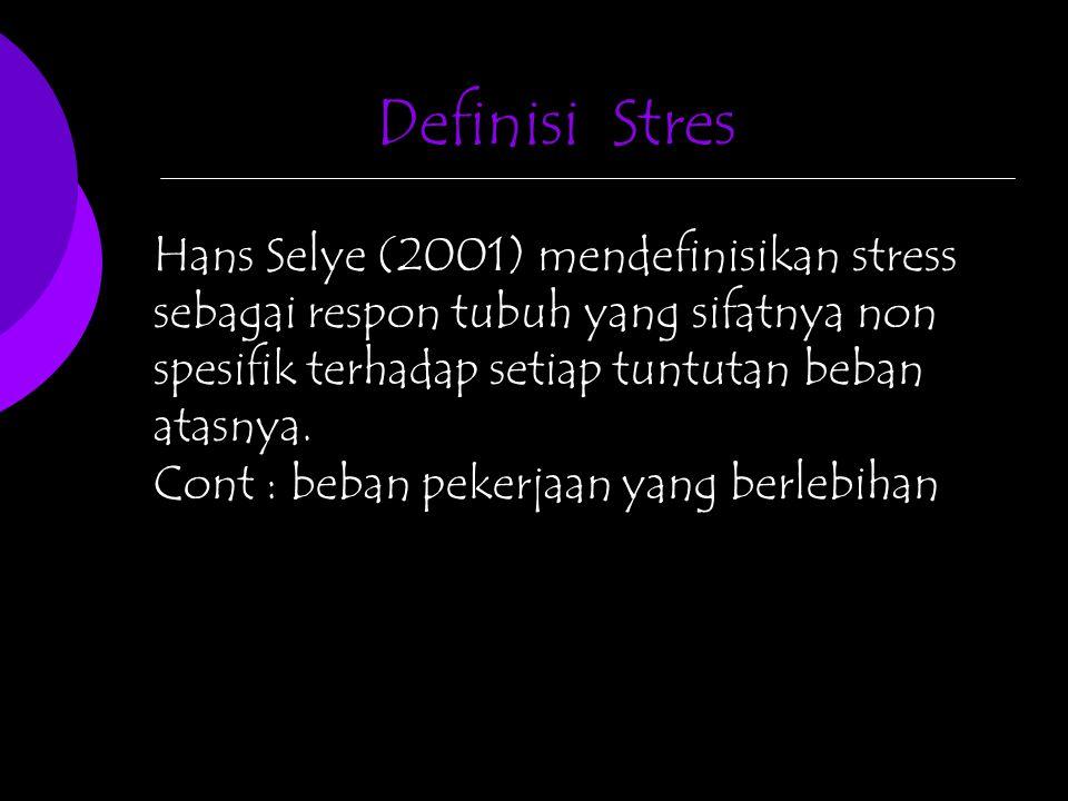 Definisi Stres Hans Selye (2001) mendefinisikan stress sebagai respon tubuh yang sifatnya non spesifik terhadap setiap tuntutan beban atasnya.