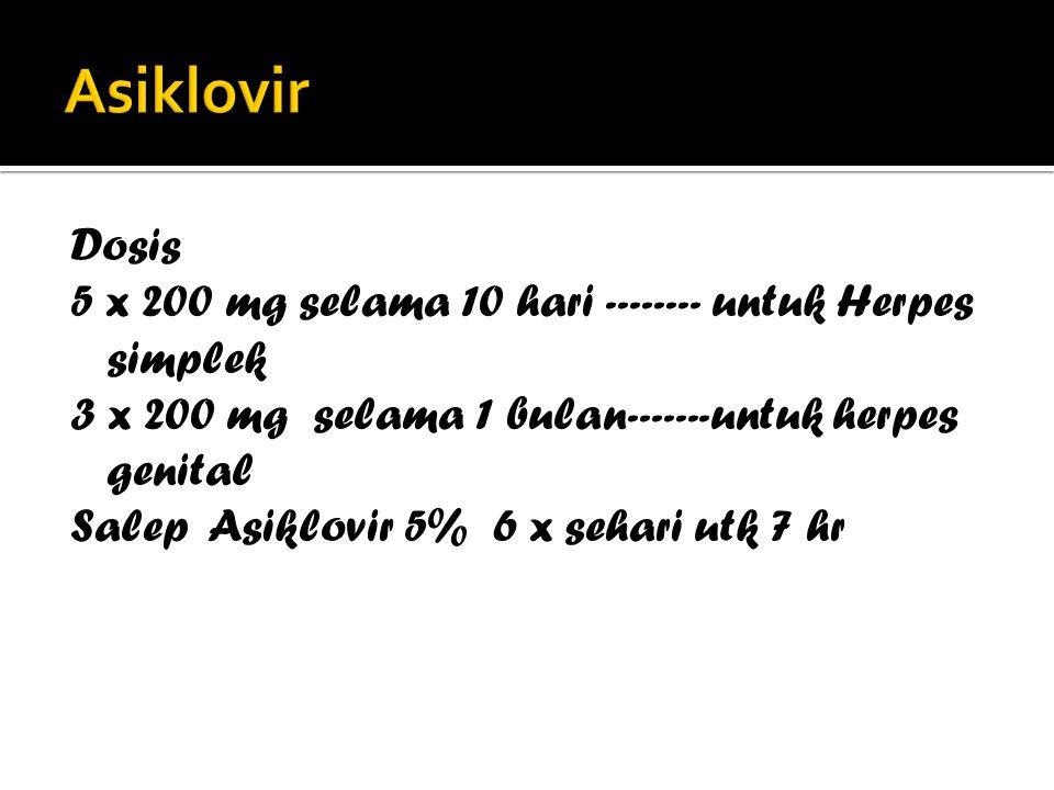Asiklovir Dosis. 5 x 200 mg selama 10 hari -------- untuk Herpes simplek. 3 x 200 mg selama 1 bulan-------untuk herpes genital.