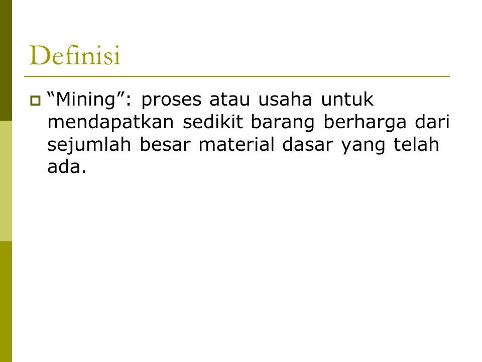 Definisi Mining : proses atau usaha untuk mendapatkan sedikit barang berharga dari sejumlah besar material dasar yang telah ada.