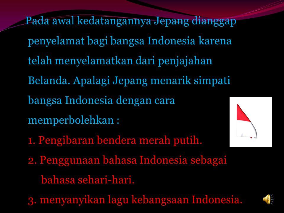 Pada awal kedatangannya Jepang dianggap penyelamat bagi bangsa Indonesia karena telah menyelamatkan dari penjajahan Belanda.