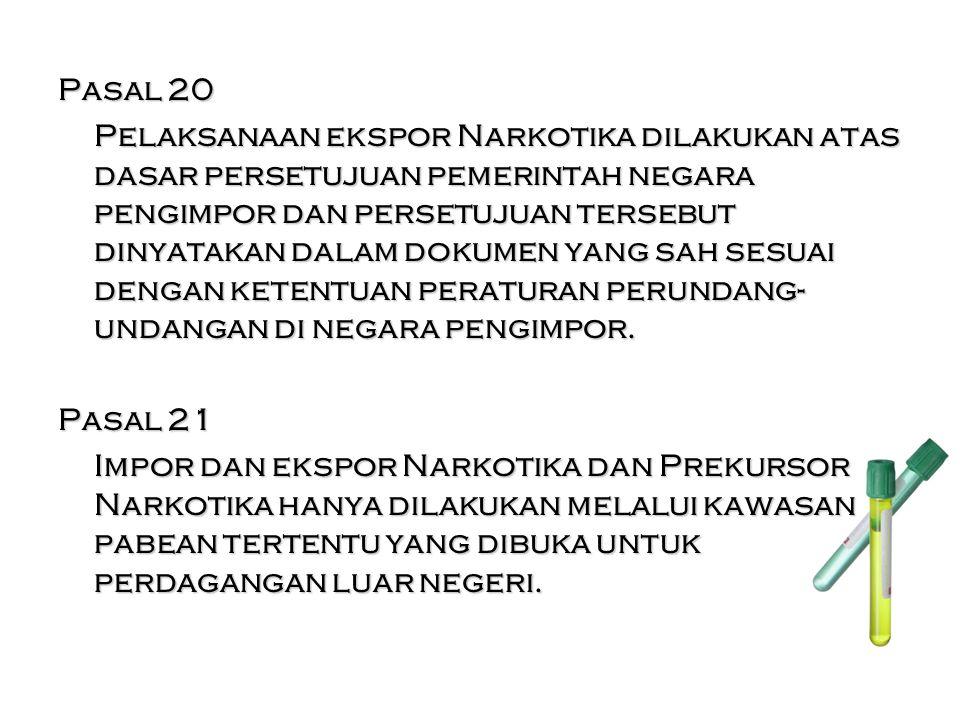 Pasal 20 Pelaksanaan ekspor Narkotika dilakukan atas dasar persetujuan pemerintah negara pengimpor dan persetujuan tersebut dinyatakan dalam dokumen yang sah sesuai dengan ketentuan peraturan perundang-undangan di negara pengimpor.
