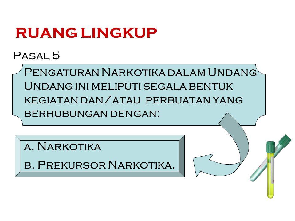 RUANG LINGKUP Pasal 5. Pengaturan Narkotika dalam Undang Undang ini meliputi segala bentuk kegiatan dan/atau perbuatan yang berhubungan dengan: