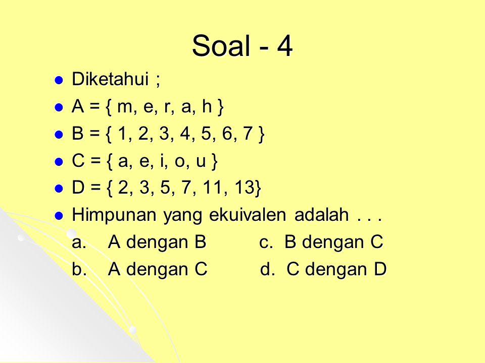 Soal - 4 Diketahui ; A = { m, e, r, a, h } B = { 1, 2, 3, 4, 5, 6, 7 }