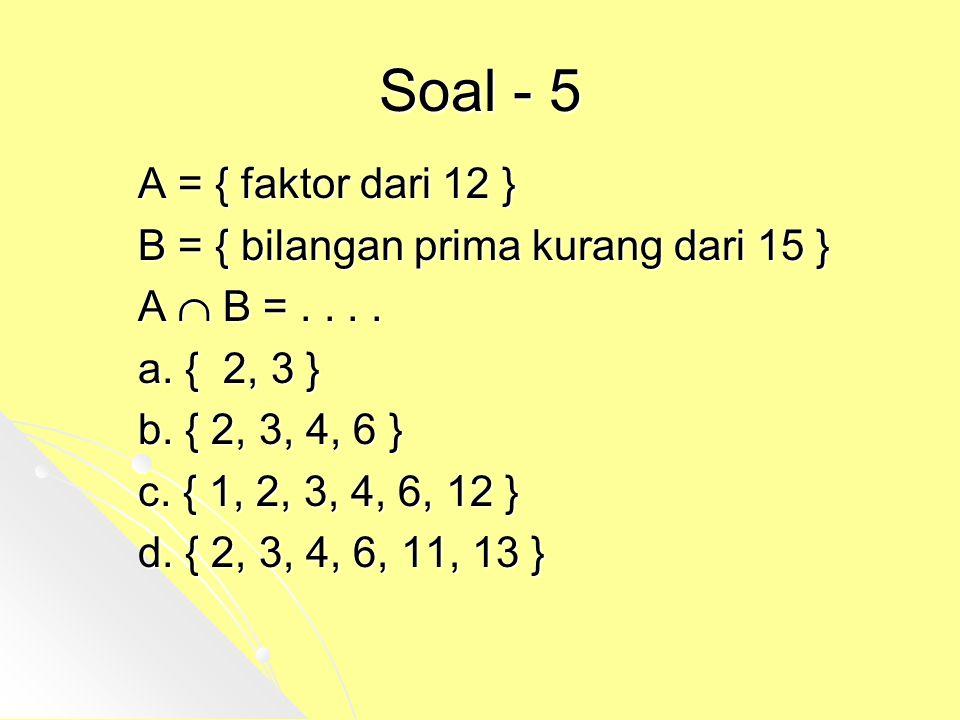 Soal - 5 A = { faktor dari 12 } B = { bilangan prima kurang dari 15 }