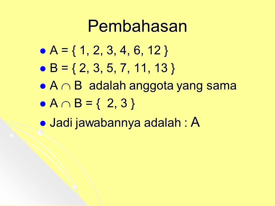 Pembahasan A = { 1, 2, 3, 4, 6, 12 } B = { 2, 3, 5, 7, 11, 13 } A  B adalah anggota yang sama. A  B = { 2, 3 }