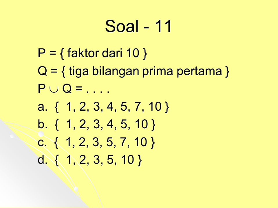 Soal - 11 P = { faktor dari 10 } Q = { tiga bilangan prima pertama }