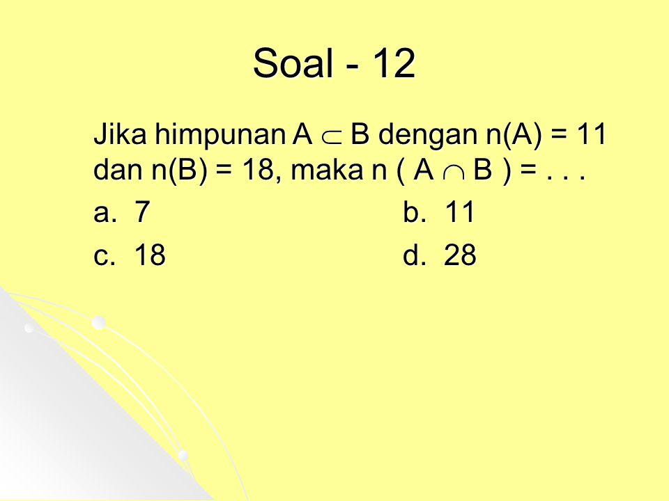Soal - 12 Jika himpunan A  B dengan n(A) = 11 dan n(B) = 18, maka n ( A  B ) = . . . a. 7 b. 11.