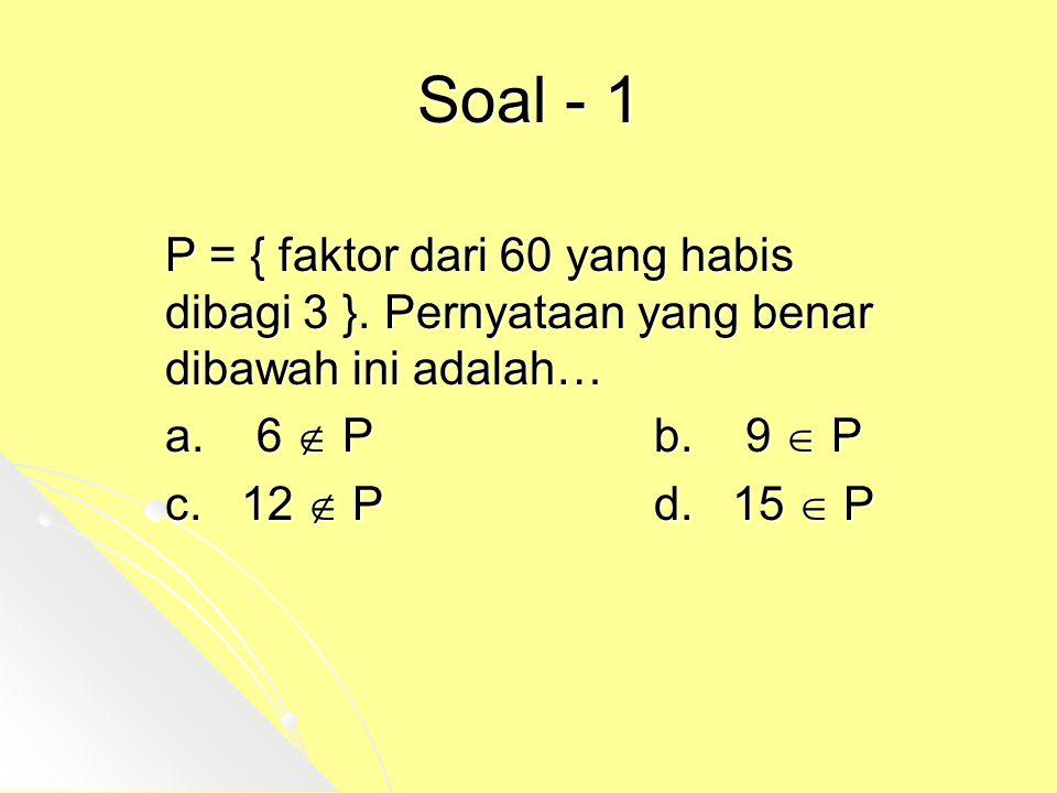 Soal - 1 P = { faktor dari 60 yang habis dibagi 3 }. Pernyataan yang benar dibawah ini adalah… a. 6  P b. 9  P.
