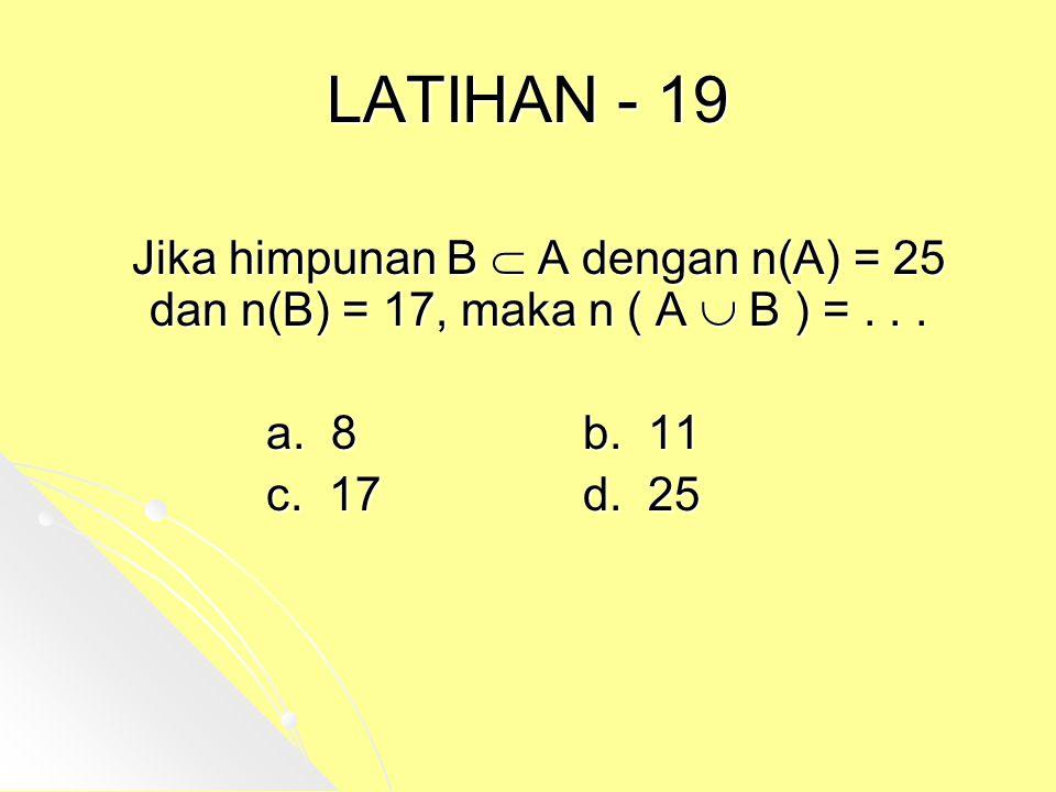 LATIHAN - 19 Jika himpunan B  A dengan n(A) = 25 dan n(B) = 17, maka n ( A  B ) = . . . a. 8 b. 11.