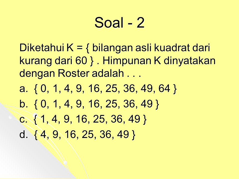 Soal - 2 Diketahui K = { bilangan asli kuadrat dari kurang dari 60 } . Himpunan K dinyatakan dengan Roster adalah . . .