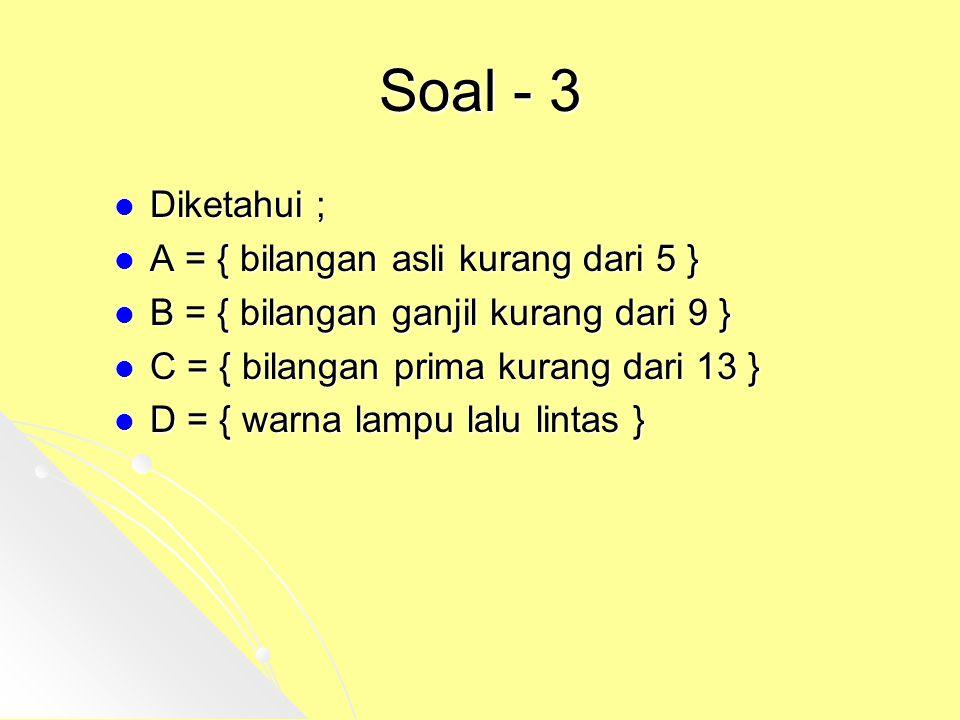 Soal - 3 Diketahui ; A = { bilangan asli kurang dari 5 }