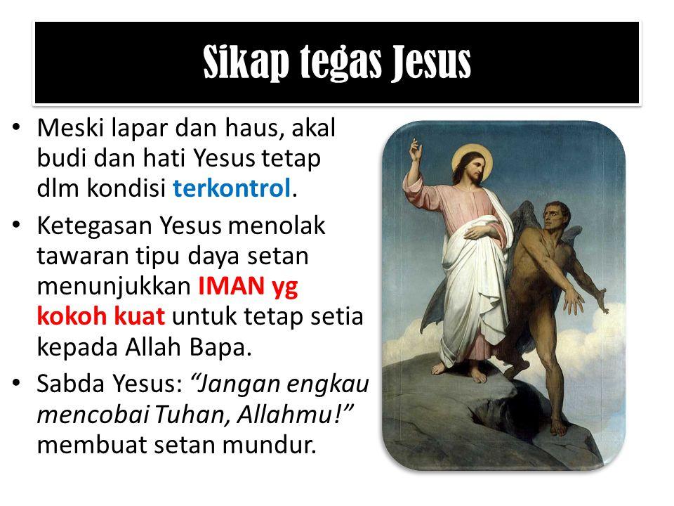 Sikap tegas Jesus Meski lapar dan haus, akal budi dan hati Yesus tetap dlm kondisi terkontrol.