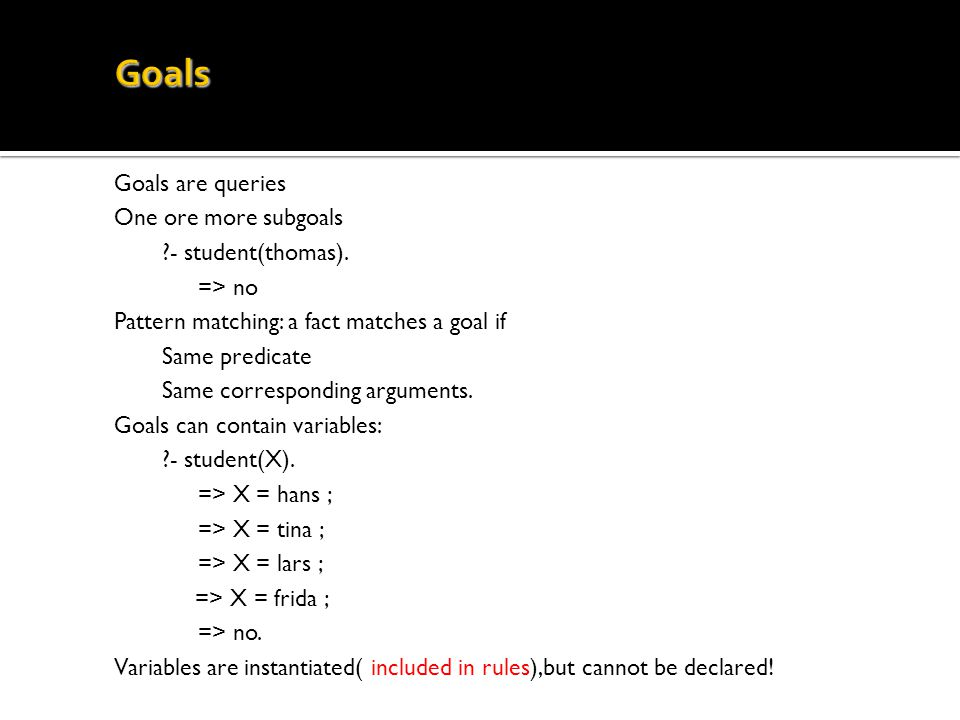 Goals Goals are queries One ore more subgoals - student(thomas).