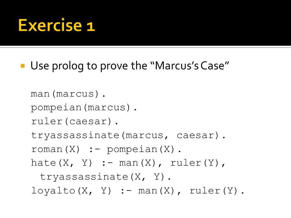 Exercise 1 Use prolog to prove the Marcus's Case man(marcus).