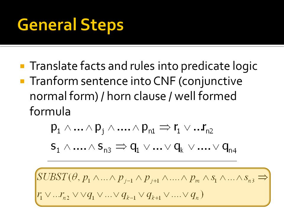 General Steps Translate facts and rules into predicate logic