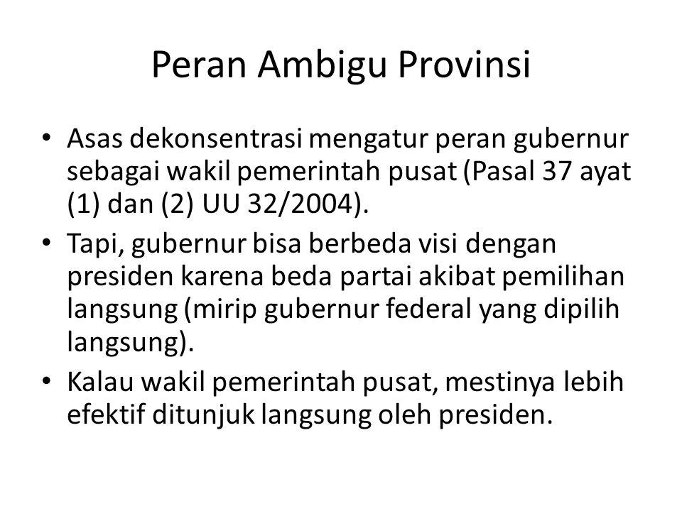 Peran Ambigu Provinsi Asas dekonsentrasi mengatur peran gubernur sebagai wakil pemerintah pusat (Pasal 37 ayat (1) dan (2) UU 32/2004).