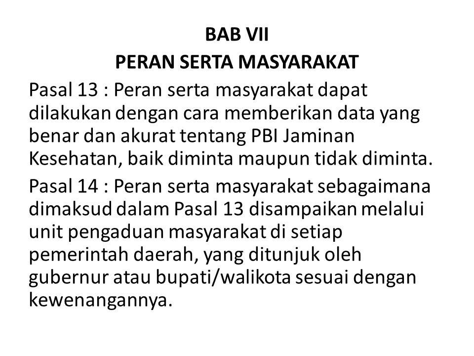 BAB VII PERAN SERTA MASYARAKAT Pasal 13 : Peran serta masyarakat dapat dilakukan dengan cara memberikan data yang benar dan akurat tentang PBI Jaminan Kesehatan, baik diminta maupun tidak diminta.