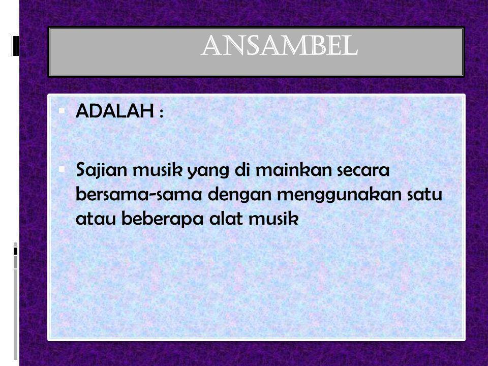 ANSAMBEL ADALAH : Sajian musik yang di mainkan secara bersama-sama dengan menggunakan satu atau beberapa alat musik.