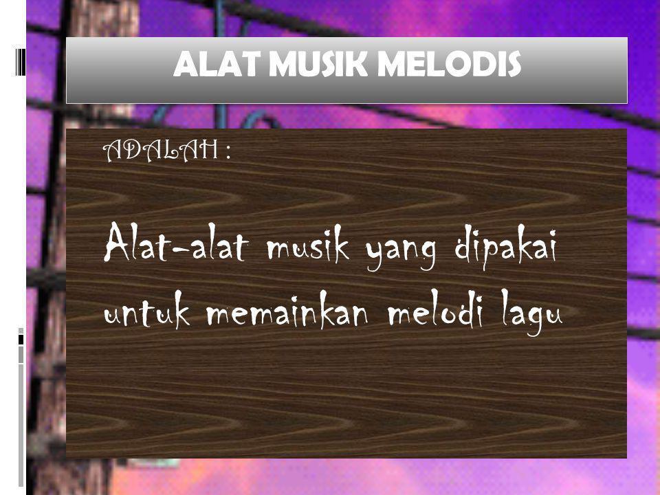 ALAT MUSIK MELODIS ADALAH : Alat-alat musik yang dipakai untuk memainkan melodi lagu