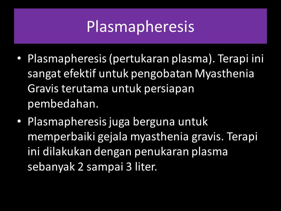 Plasmapheresis Plasmapheresis (pertukaran plasma). Terapi ini sangat efektif untuk pengobatan Myasthenia Gravis terutama untuk persiapan pembedahan.