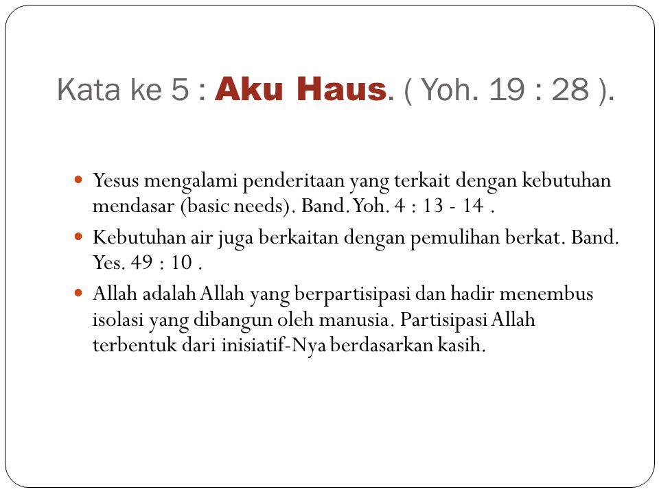 Kata ke 5 : Aku Haus. ( Yoh. 19 : 28 ).