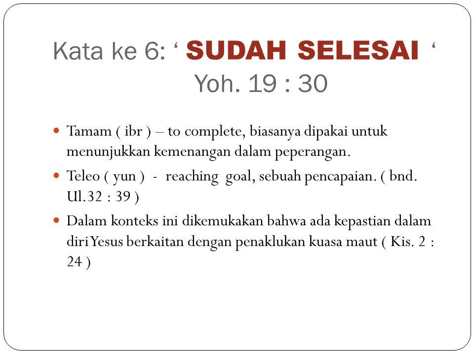 Kata ke 6: ' SUDAH SELESAI ' Yoh. 19 : 30