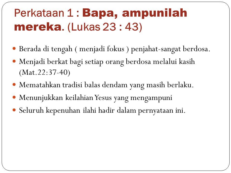 Perkataan 1 : Bapa, ampunilah mereka. (Lukas 23 : 43)