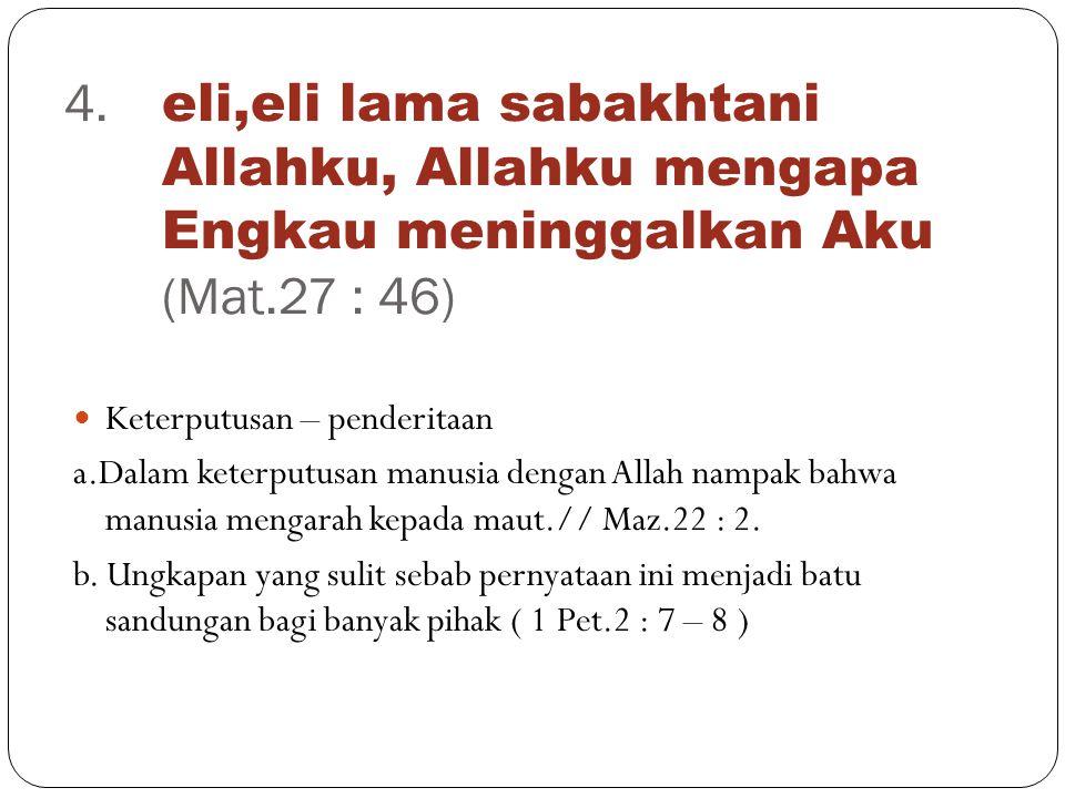 4. eli,eli lama sabakhtani Allahku, Allahku mengapa Engkau meninggalkan Aku (Mat.27 : 46)