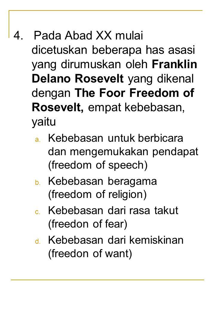 4. Pada Abad XX mulai dicetuskan beberapa has asasi yang dirumuskan oleh Franklin Delano Rosevelt yang dikenal dengan The Foor Freedom of Rosevelt, empat kebebasan, yaitu