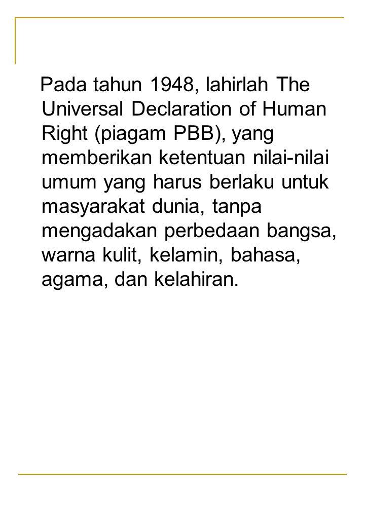 Pada tahun 1948, lahirlah The Universal Declaration of Human Right (piagam PBB), yang memberikan ketentuan nilai-nilai umum yang harus berlaku untuk masyarakat dunia, tanpa mengadakan perbedaan bangsa, warna kulit, kelamin, bahasa, agama, dan kelahiran.