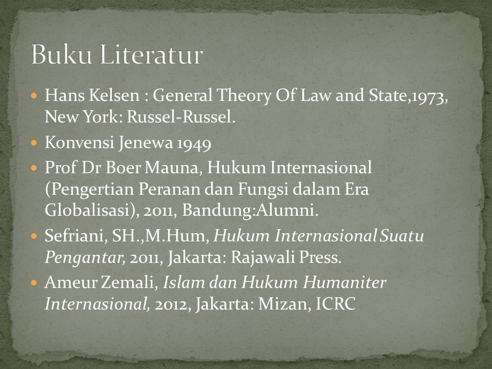 Buku Literatur Hans Kelsen : General Theory Of Law and State,1973, New York: Russel-Russel. Konvensi Jenewa 1949.