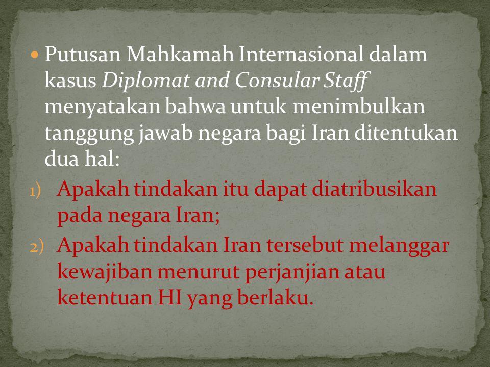 Putusan Mahkamah Internasional dalam kasus Diplomat and Consular Staff menyatakan bahwa untuk menimbulkan tanggung jawab negara bagi Iran ditentukan dua hal: