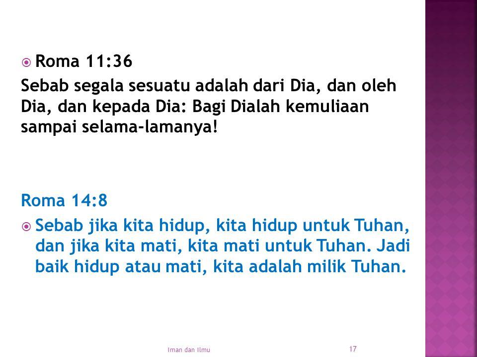 Roma 11:36 Sebab segala sesuatu adalah dari Dia, dan oleh Dia, dan kepada Dia: Bagi Dialah kemuliaan sampai selama-lamanya!