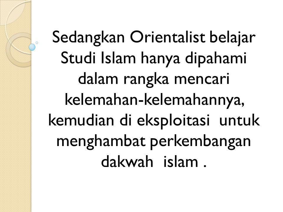 Sedangkan Orientalist belajar Studi Islam hanya dipahami dalam rangka mencari kelemahan-kelemahannya, kemudian di eksploitasi untuk menghambat perkembangan dakwah islam .