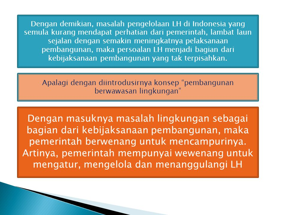 Dengan demikian, masalah pengelolaan LH di Indonesia yang semula kurang mendapat perhatian dari pemerintah, lambat laun sejalan dengan semakin meningkatnya pelaksanaan pembangunan, maka persoalan LH menjadi bagian dari kebijaksanaan pembangunan yang tak terpisahkan.