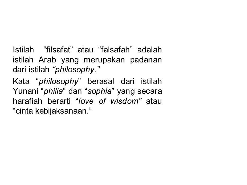 PENGERTIAN FILSAFAT Istilah filsafat atau falsafah adalah istilah Arab yang merupakan padanan dari istilah philosophy.