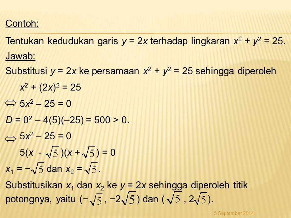 Contoh: Tentukan kedudukan garis y = 2x terhadap lingkaran x2 + y2 = 25. Jawab: Substitusi y = 2x ke persamaan x2 + y2 = 25 sehingga diperoleh x2 + (2x)2 = 25 5x2 – 25 = 0 D = 02 – 4(5)(–25) = 500 > 0. 5(x - )(x + ) = 0 x1 = − dan x2 = . Substitusikan x1 dan x2 ke y = 2x sehingga diperoleh titik potongnya, yaitu (− , −2 ) dan ( , 2 ).
